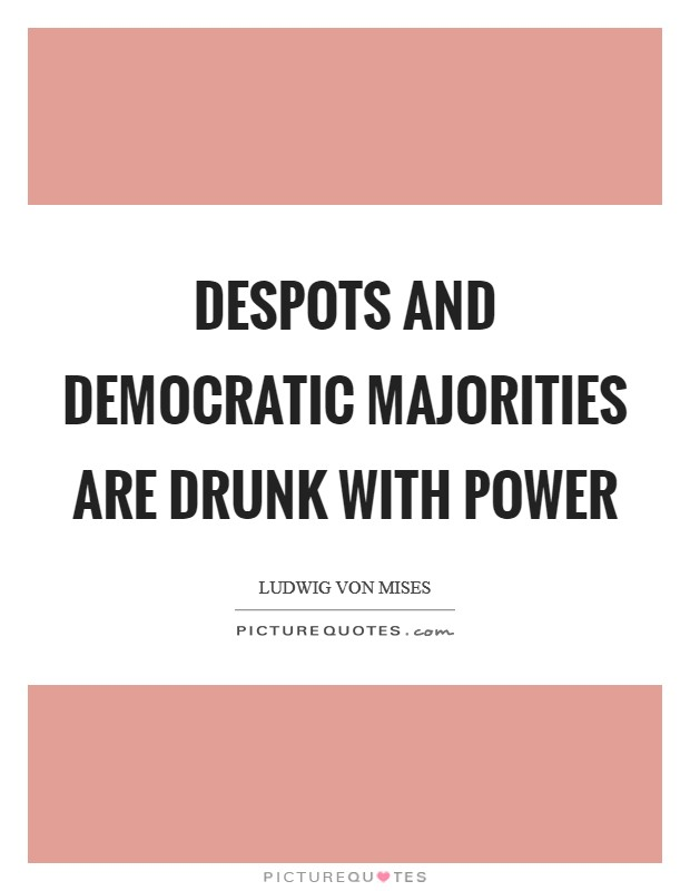 Despots and democratic majorities are drunk with power Picture Quote #1