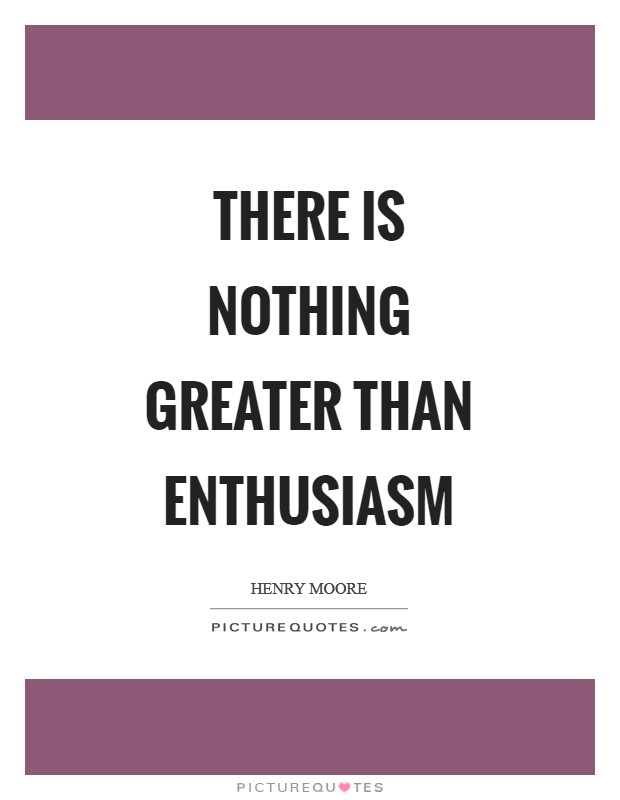 There is nothing greater than enthusiasm Picture Quote #1