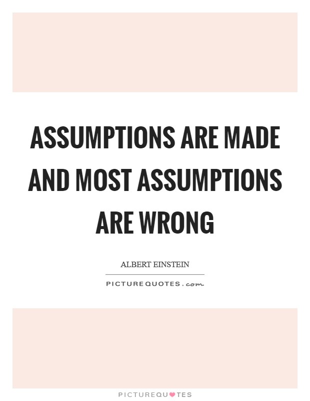 Assumptions are made and most assumptions are wrong Picture Quote #1