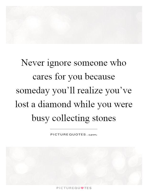 Never ignore someone who cares for you because someday you'll realize you've lost a diamond while you were busy collecting stones Picture Quote #1