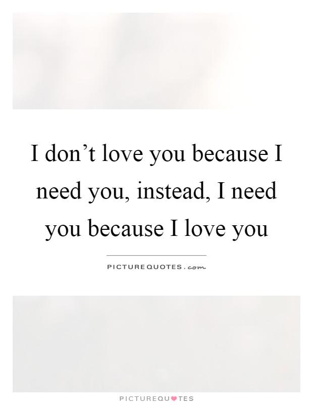 I love you because i need you