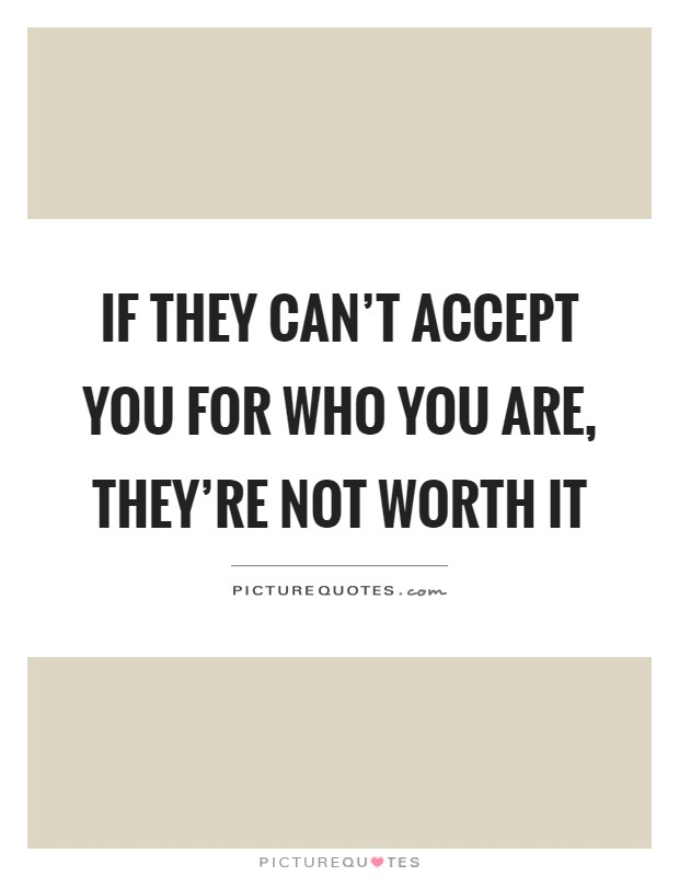 If they can't accept you for who you are, they're not worth it Picture Quote #1