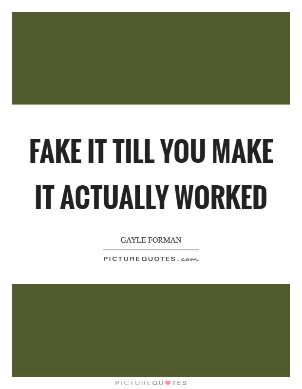 Fake it till you make it actually worked Picture Quote #1