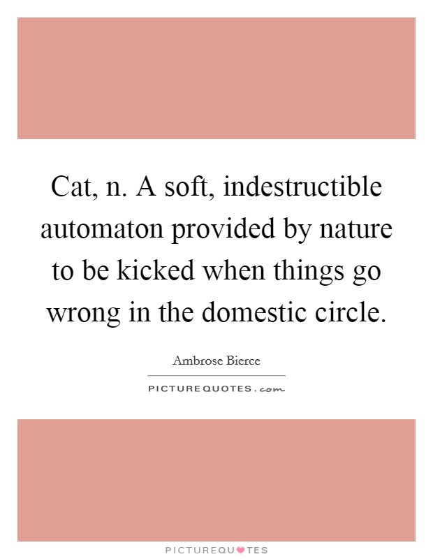 Cat, n. A soft, indestructible automaton provided by nature to be kicked when things go wrong in the domestic circle Picture Quote #1