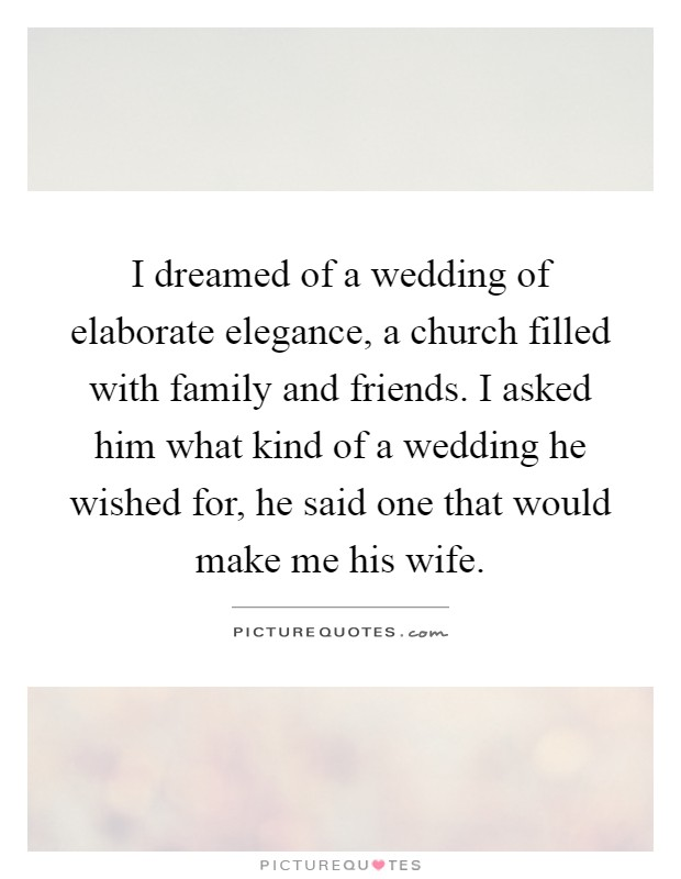 I dreamed of a wedding of elaborate elegance, a church filled with family and friends. I asked him what kind of a wedding he wished for, he said one that would make me his wife Picture Quote #1