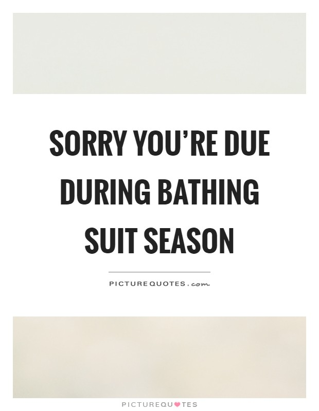 Sorry you're due during bathing suit season Picture Quote #1
