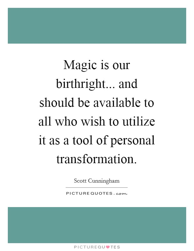 Magic is our birthright... and should be available to all who wish to utilize it as a tool of personal transformation Picture Quote #1