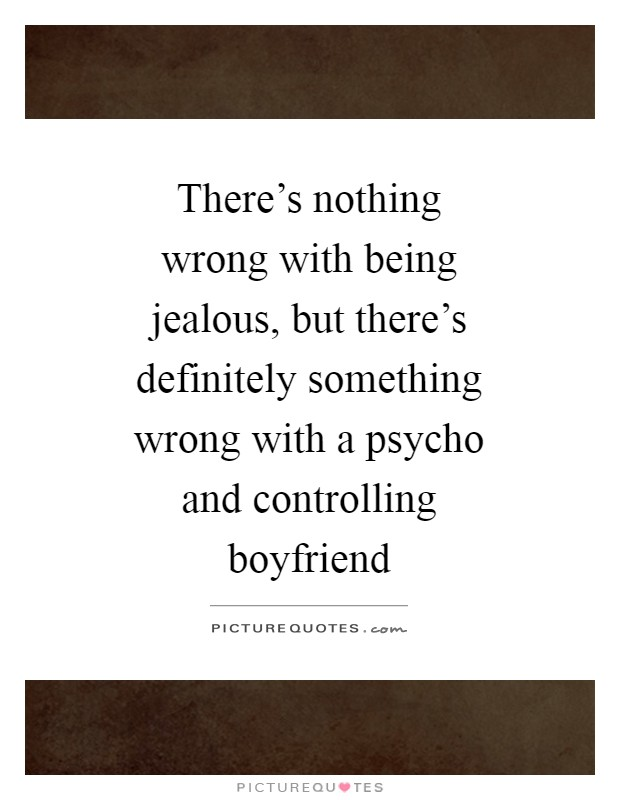 There's nothing wrong with being jealous, but there's definitely something wrong with a psycho and controlling boyfriend Picture Quote #1