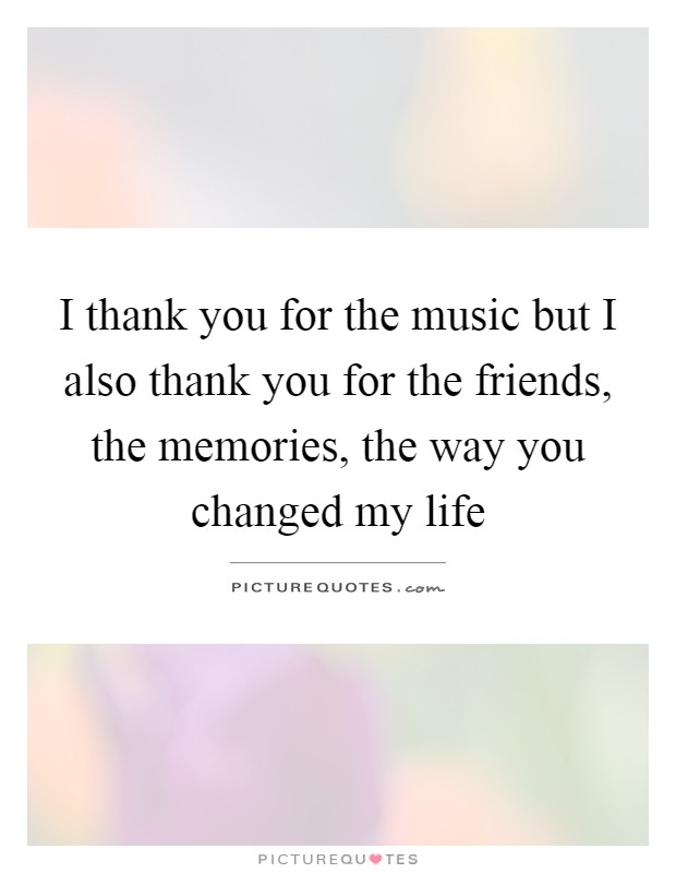 I thank you for the music but I also thank you for the friends, the memories, the way you changed my life Picture Quote #1