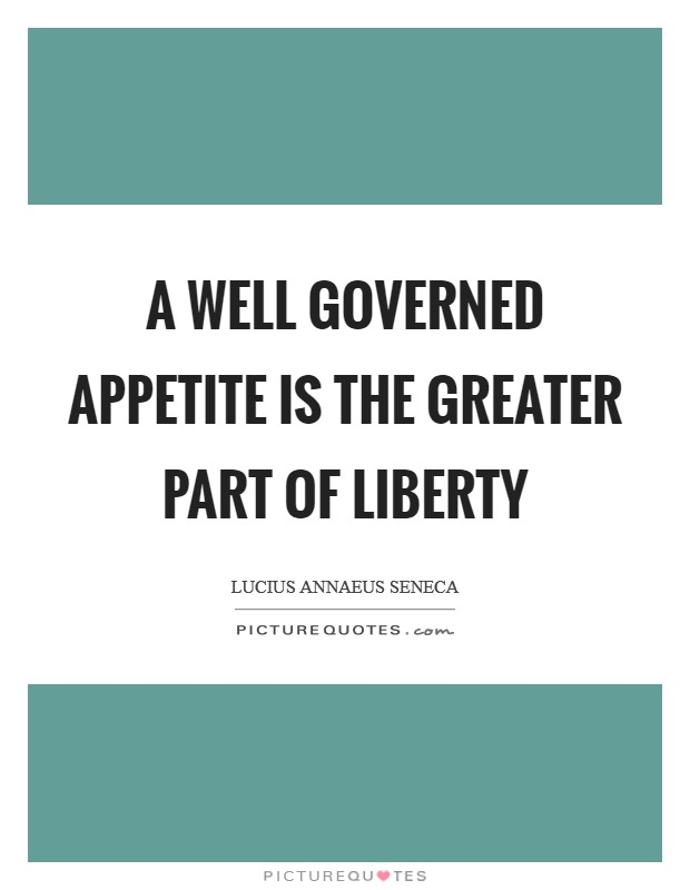 A well governed appetite is the greater part of liberty Picture Quote #1