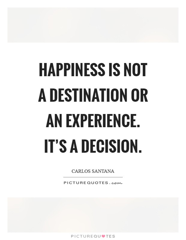 Happiness is not a destination or an experience. It's a decision Picture Quote #1