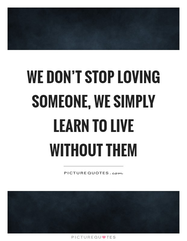 We don't stop loving someone, we simply learn to live without them Picture Quote #1