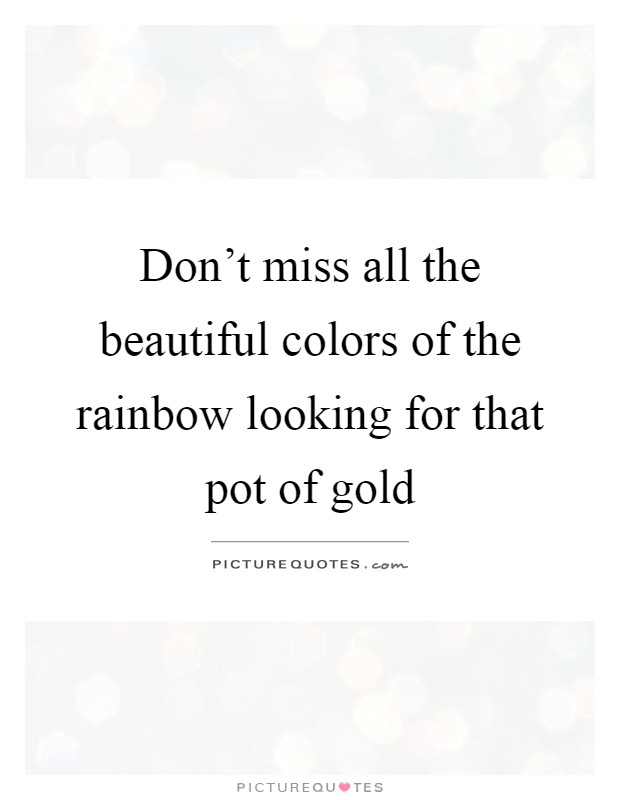 Don't miss all the beautiful colors of the rainbow looking for that pot of gold Picture Quote #1