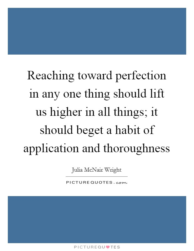 Reaching toward perfection in any one thing should lift us higher in all things; it should beget a habit of application and thoroughness Picture Quote #1