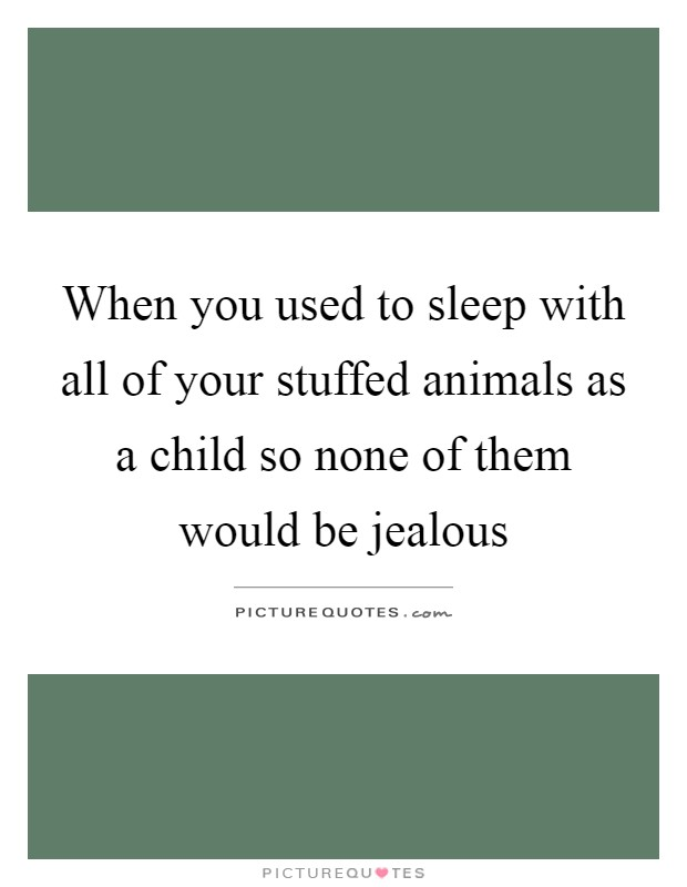 When you used to sleep with all of your stuffed animals as a child so none of them would be jealous Picture Quote #1