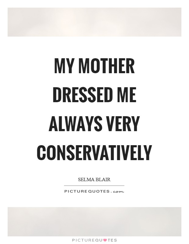 My mother dressed me always very conservatively Picture Quote #1