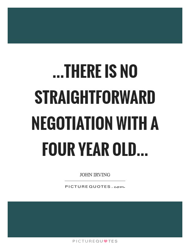 …there is no straightforward negotiation with a four year old… Picture Quote #1