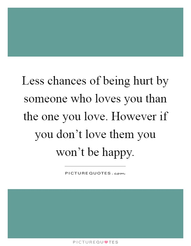 Less chances of being hurt by someone who loves you than the one you love. However if you don't love them you won't be happy Picture Quote #1