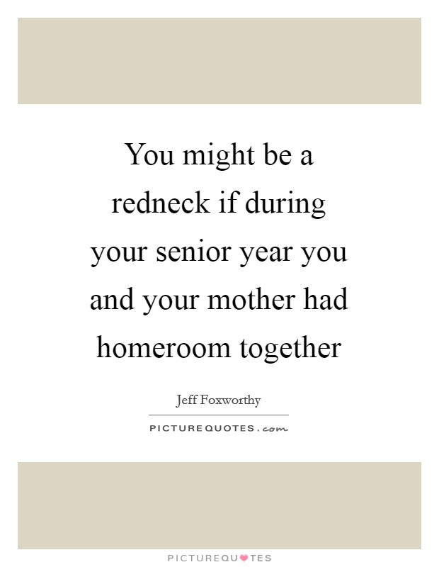 You might be a redneck if during your senior year you and your mother had homeroom together Picture Quote #1