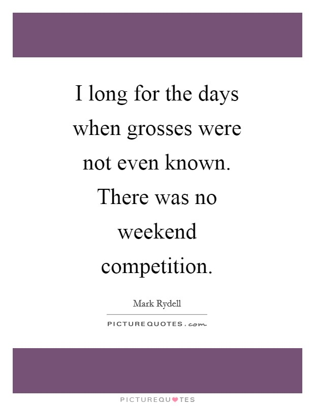 I long for the days when grosses were not even known. There was no weekend competition Picture Quote #1