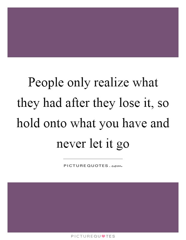 People only realize what they had after they lose it, so hold onto what you have and never let it go Picture Quote #1