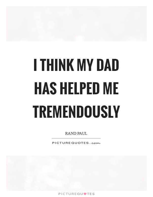 I think my dad has helped me tremendously Picture Quote #1