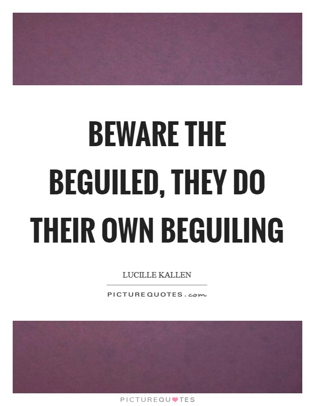 Beware the beguiled, they do their own beguiling Picture Quote #1
