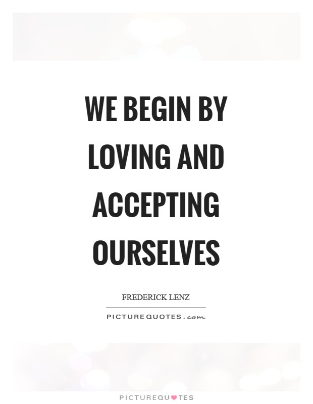 We begin by loving and accepting ourselves Picture Quote #1