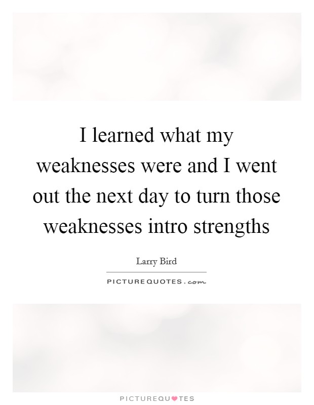 I learned what my weaknesses were and I went out the next day to turn those weaknesses intro strengths Picture Quote #1
