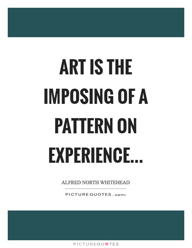 Art is the imposing of a pattern on experience Picture Quote #1
