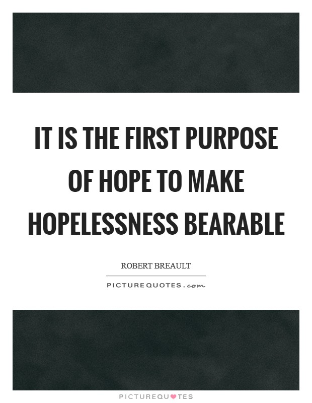 It is the first purpose of hope to make hopelessness bearable Picture Quote #1