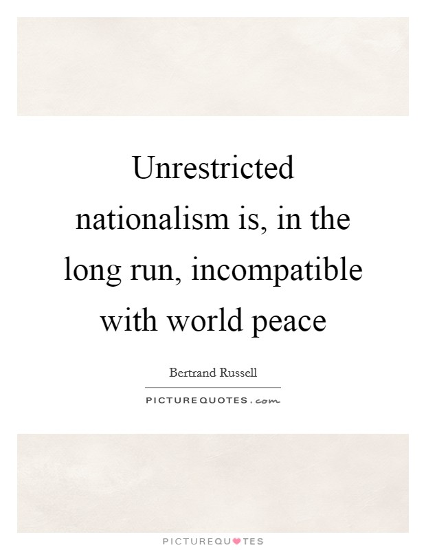 Unrestricted nationalism is, in the long run, incompatible with world peace Picture Quote #1