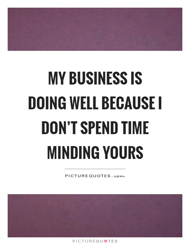 My business is doing well because I don't spend time minding yours Picture Quote #1