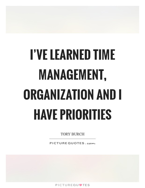 I've learned time management, organization and I have priorities Picture Quote #1