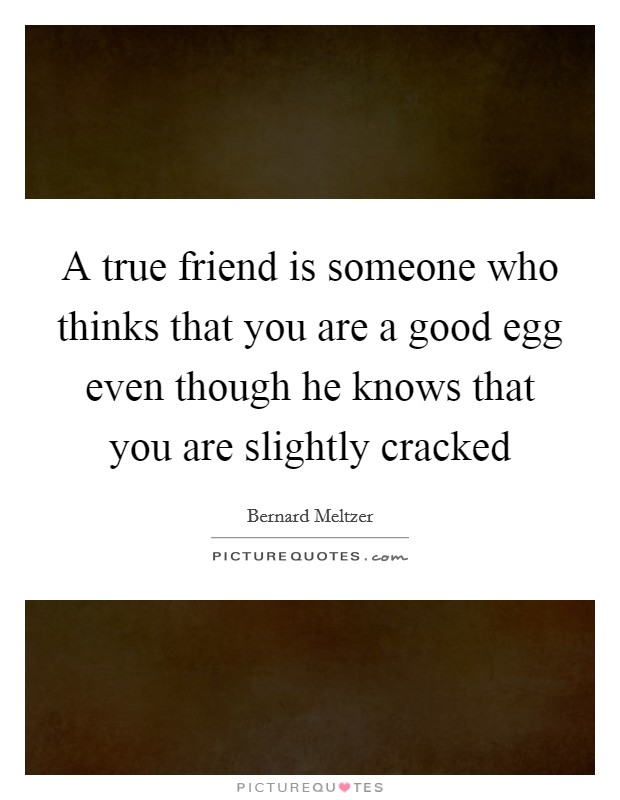 A true friend is someone who thinks that you are a good egg even though he knows that you are slightly cracked Picture Quote #1