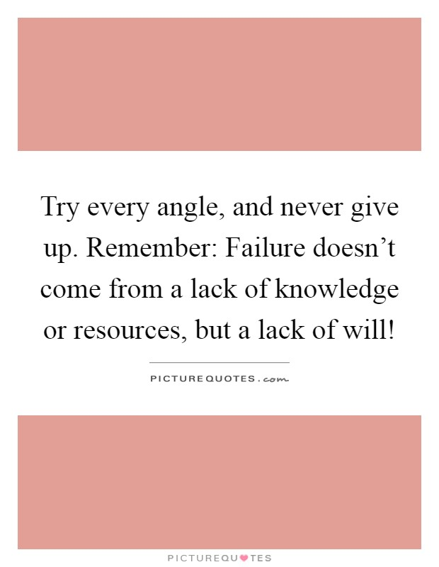 Try every angle, and never give up. Remember: Failure doesn't come from a lack of knowledge or resources, but a lack of will! Picture Quote #1