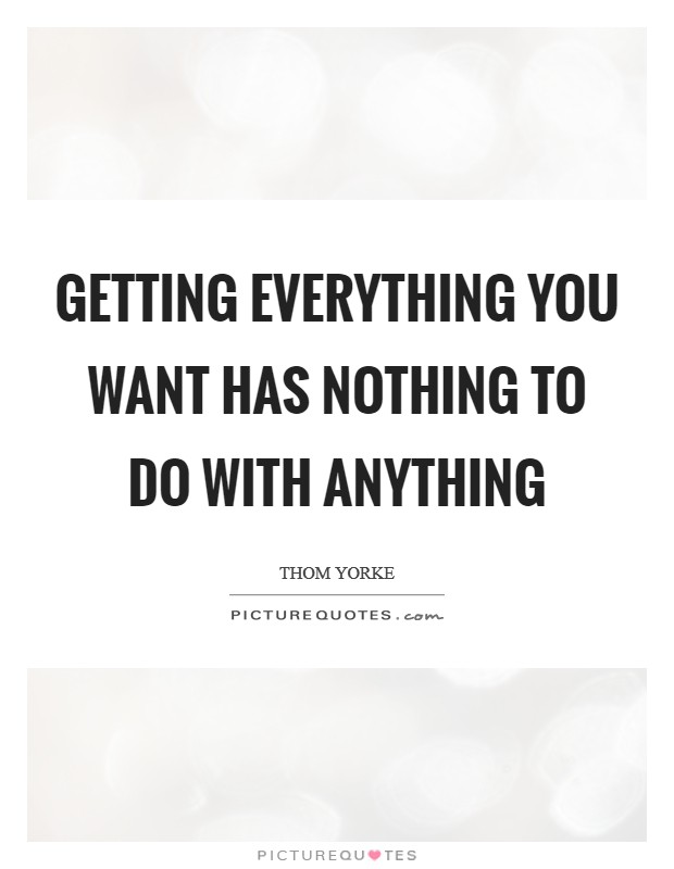 Getting everything you want has nothing to do with anything Picture Quote #1