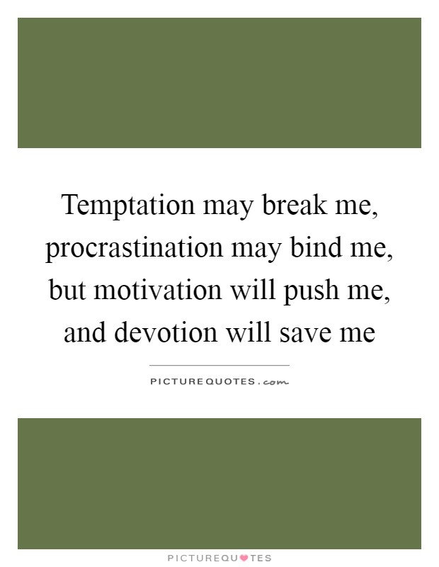 Temptation may break me, procrastination may bind me, but motivation will push me, and devotion will save me Picture Quote #1