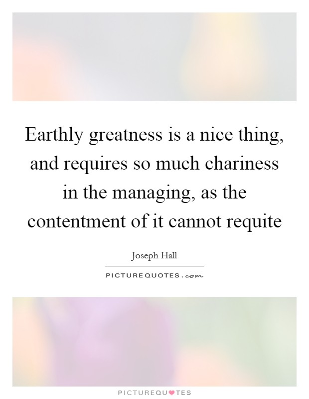 Earthly greatness is a nice thing, and requires so much chariness in the managing, as the contentment of it cannot requite Picture Quote #1