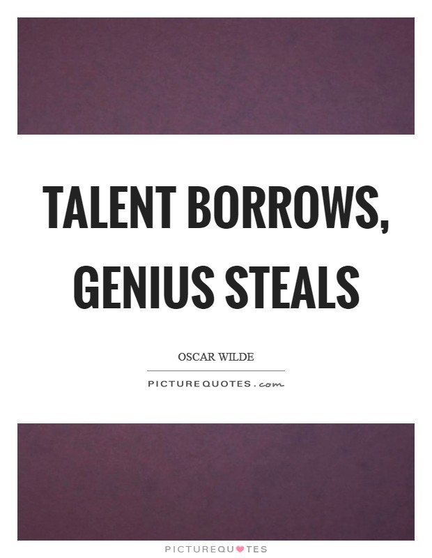 Talent borrows, genius steals Picture Quote #1