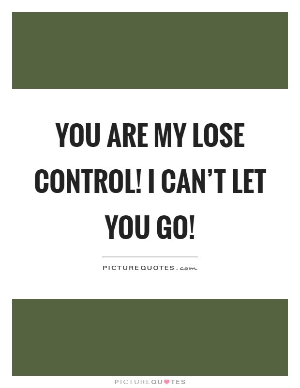 You are my lose control! I can't let you go! Picture Quote #1