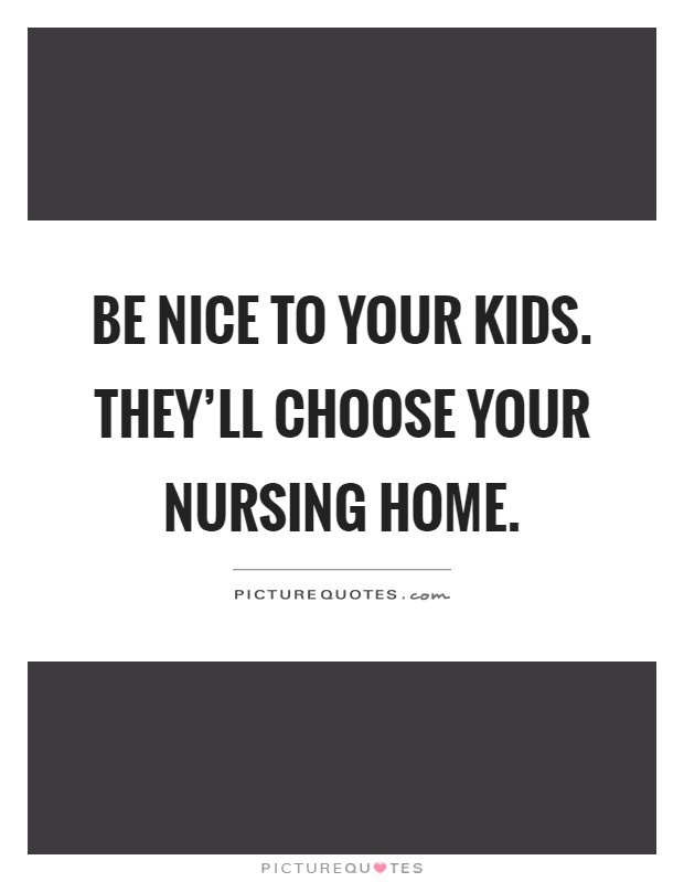 Be nice to your kids. They'll choose your nursing home Picture Quote #1