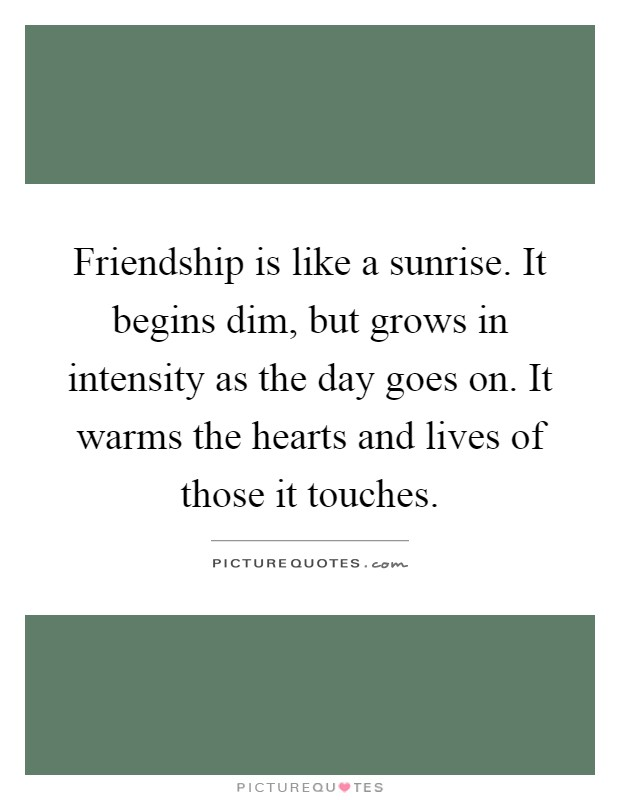 Friendship is like a sunrise. It begins dim, but grows in intensity as the day goes on. It warms the hearts and lives of those it touches Picture Quote #1