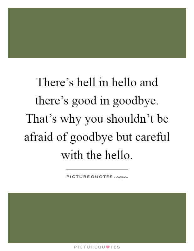 There's hell in hello and there's good in goodbye. That's why you shouldn't be afraid of goodbye but careful with the hello Picture Quote #1