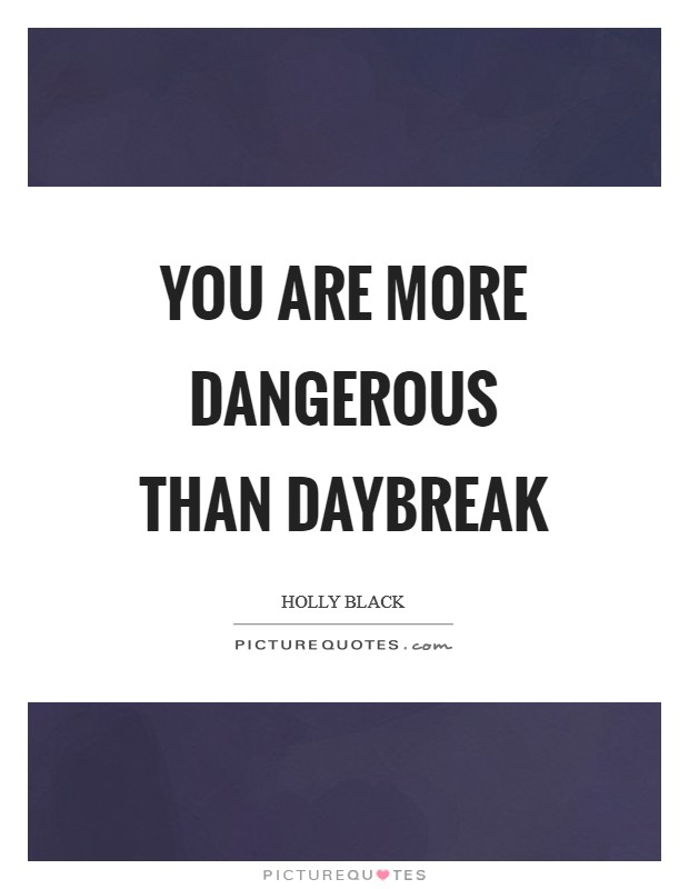 You are more dangerous than daybreak Picture Quote #1