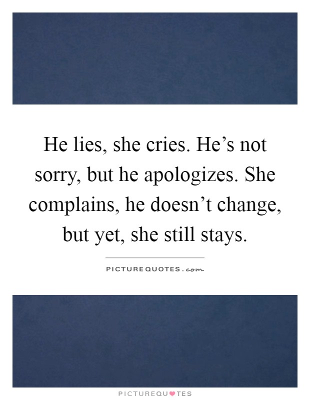 He lies, she cries. He's not sorry, but he apologizes. She complains, he doesn't change, but yet, she still stays Picture Quote #1