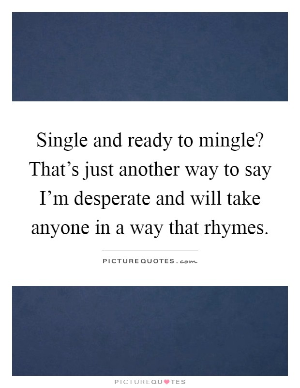 Single and ready to mingle? That's just another way to say I'm desperate and will take anyone in a way that rhymes Picture Quote #1