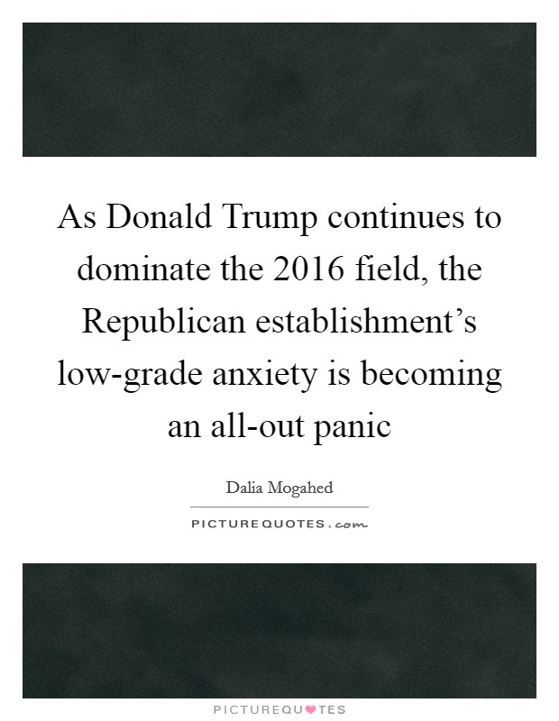 As Donald Trump continues to dominate the 2016 field, the Republican establishment's low-grade anxiety is becoming an all-out panic Picture Quote #1