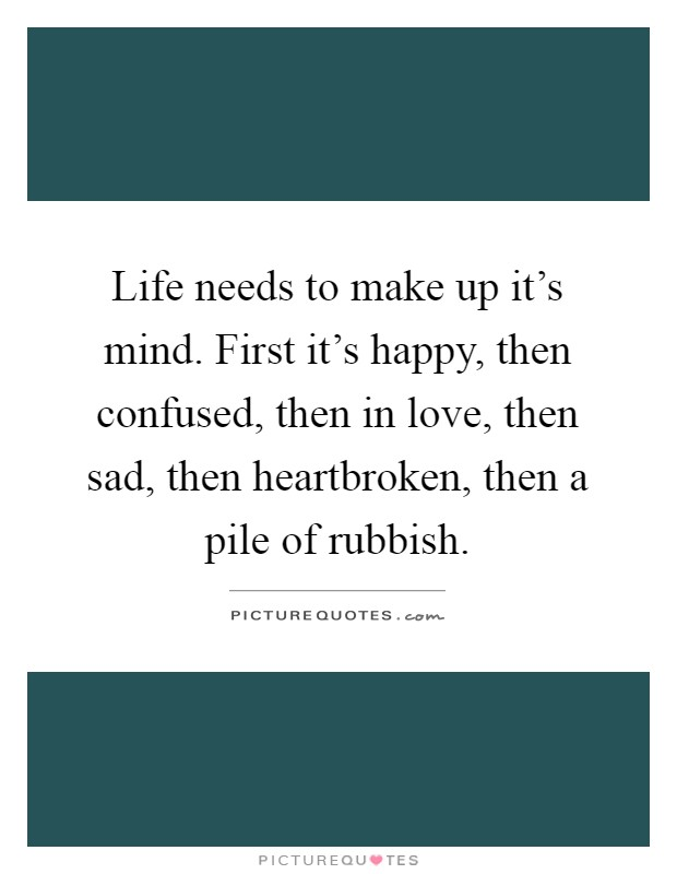 Life needs to make up it's mind. First it's happy, then confused, then in love, then sad, then heartbroken, then a pile of rubbish Picture Quote #1