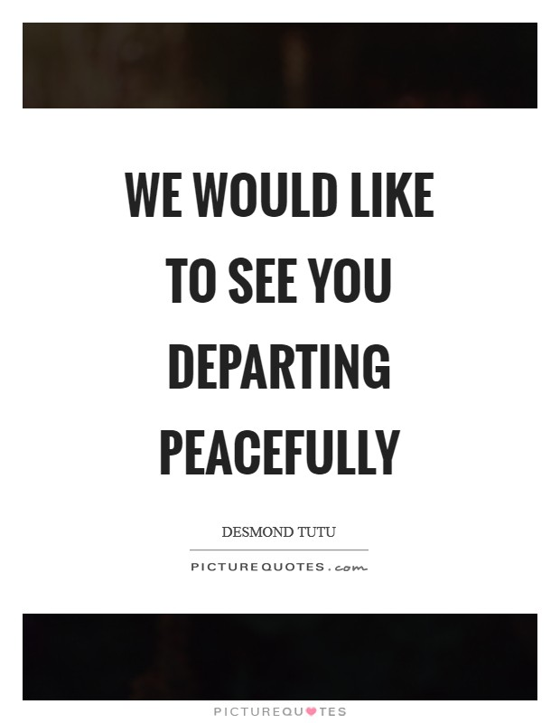 We would like to see you departing peacefully Picture Quote #1